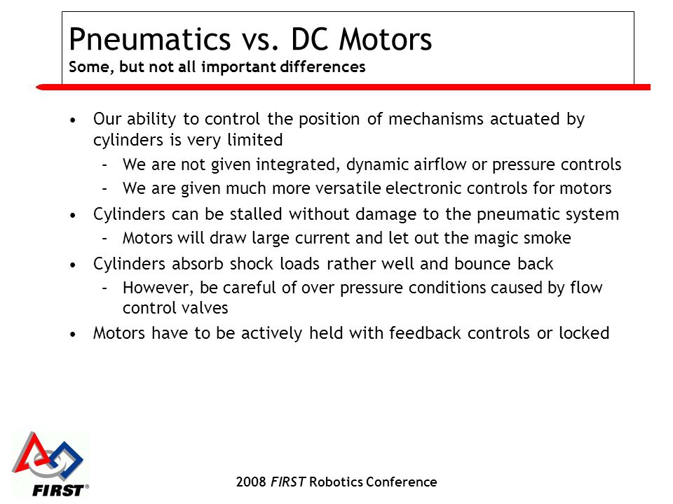 2008 FIRST Robotics Conference Pneumatics vs. DC Motors Some, but not all important differences Our ability to control the position of mechanisms actu