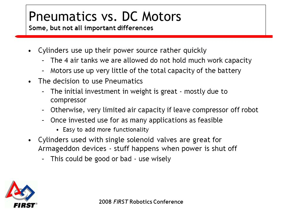 2008 FIRST Robotics Conference Pneumatics vs. DC Motors Some, but not all important differences Cylinders use up their power source rather quickly –Th