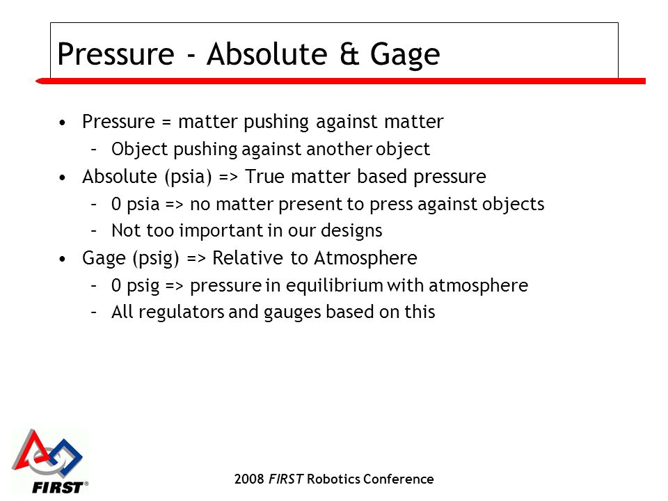 2008 FIRST Robotics Conference Pressure - Absolute & Gage Pressure = matter pushing against matter –Object pushing against another object Absolute (ps