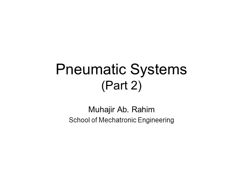 Pneumatic Systems (Part 2) Muhajir Ab. Rahim School of Mechatronic Engineering