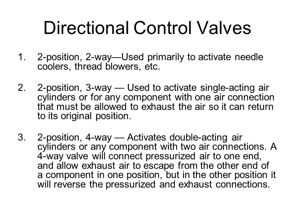 Directional Control Valves 1.2-position, 2-way—Used primarily to activate needle coolers, thread blowers, etc. 2.2-position, 3-way — Used to activate