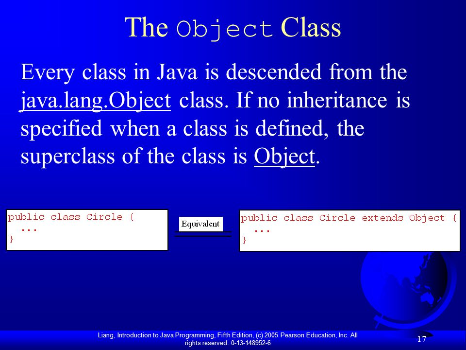 Liang, Introduction to Java Programming, Fifth Edition, (c) 2005 Pearson Education, Inc. All rights reserved. 0-13-148952-6 17 The Object Class Every