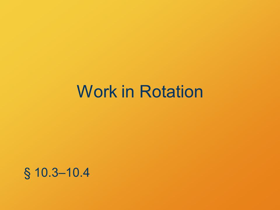 Work in Rotation § 10.3–10.4