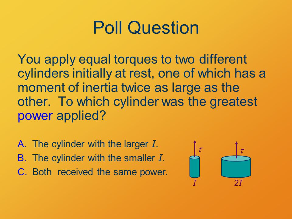 Poll Question You apply equal torques to two different cylinders initially at rest, one of which has a moment of inertia twice as large as the other.