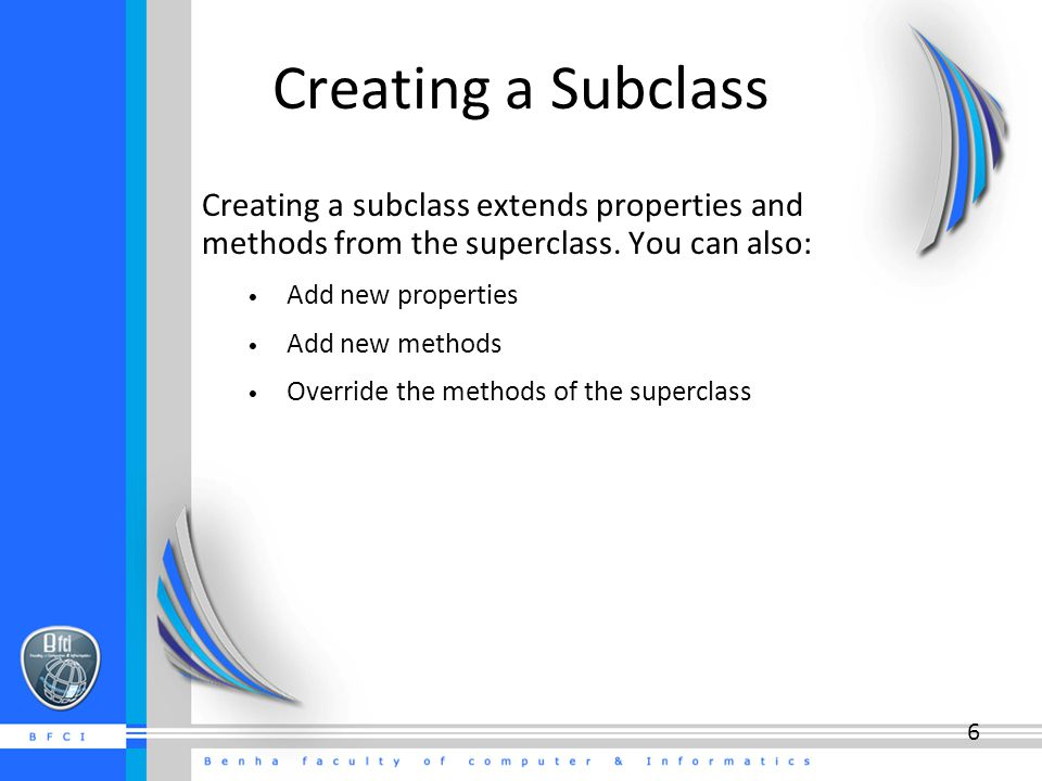 6 Creating a Subclass Creating a subclass extends properties and methods from the superclass.