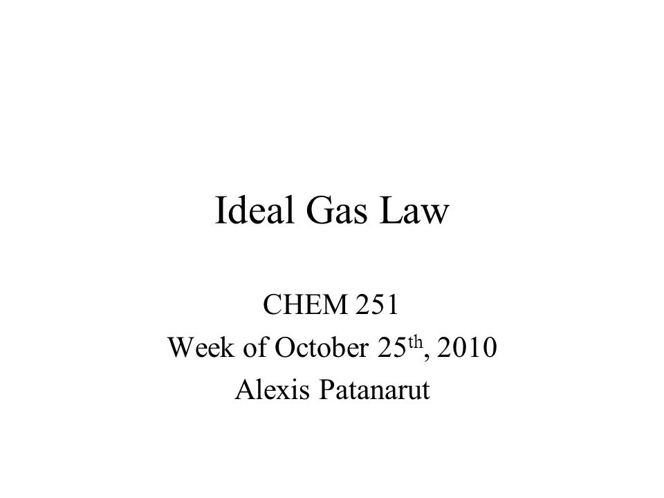 Ideal Gas Law CHEM 251 Week of October 25 th, 2010 Alexis Patanarut
