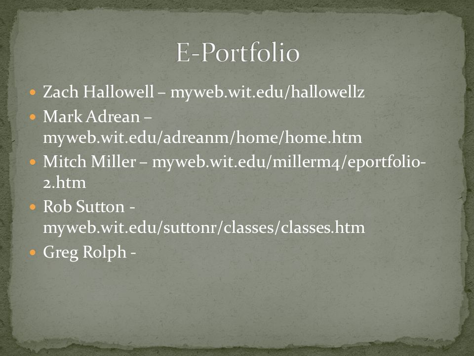 Zach Hallowell – myweb.wit.edu/hallowellz Mark Adrean – myweb.wit.edu/adreanm/home/home.htm Mitch Miller – myweb.wit.edu/millerm4/eportfolio- 2.htm Rob Sutton - myweb.wit.edu/suttonr/classes/classes.htm Greg Rolph -