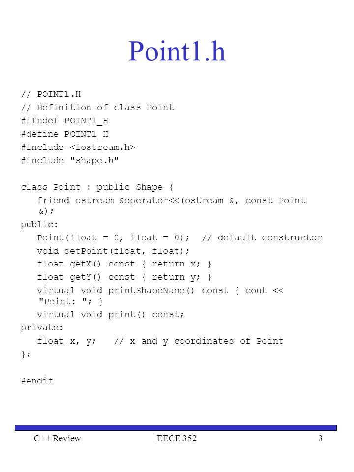 C++ ReviewEECE 3524 Point1.cpp // POINT1.CPP // Member function definitions for class Point #include #include point1.h Point::Point(float a, float b) { setPoint(a, b); } void Point::setPoint(float a, float b) { x = a; y = b; } void Point::print() const { cout << [ << x << , << y << ] ; } ostream &operator<<(ostream &output, const Point &p) { p.print(); // call print to output the object return output; // enables concatenated calls }