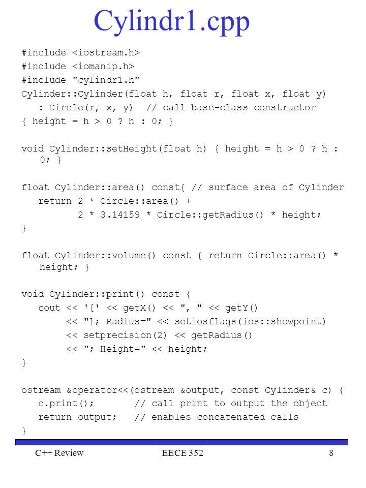 C++ ReviewEECE 3529 Main main() { Point point(7, 11); // create a Point Circle circle(3.5, 22, 8); // create a Circle Cylinder cylinder(10, 3.3, 10, 10); // create a Cylinder point.printShapeName(); // static binding cout << point << endl; circle.printShapeName(); // static binding cout << circle << endl; cylinder.printShapeName(); // static binding cout << cylinder << \n\n ; cout << setiosflags(ios::showpoint) << setprecision(2); Shape *arrayOfShapes[3]; // array of base-class pointers arrayOfShapes[0] = &point; arrayOfShapes[1] = &circle; arrayOfShapes[2] = &cylinder; for (int i = 0; i < 3; i++) { arrayOfShapes[i]->printShapeName(); cout << endl; arrayOfShapes[i]->print(); cout area() volume() << endl << endl;} return 0; }
