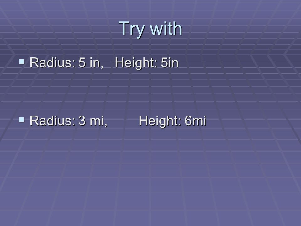 Try with  Radius: 5 in, Height: 5in  Radius: 3 mi, Height: 6mi