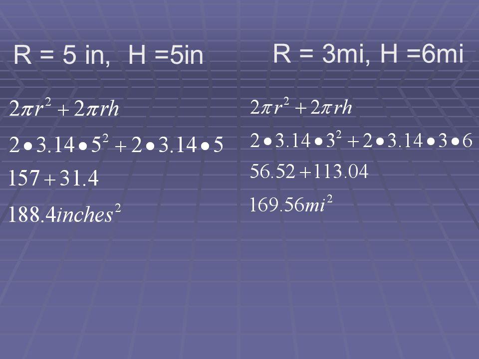R = 5 in, H =5in R = 3mi, H =6mi