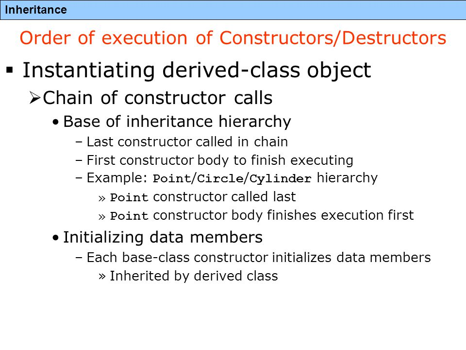 Inheritance Order of execution of Constructors/Destructors  Instantiating derived-class object  Chain of constructor calls Base of inheritance hierarchy –Last constructor called in chain –First constructor body to finish executing –Example: Point / Circle / Cylinder hierarchy »Point constructor called last »Point constructor body finishes execution first Initializing data members –Each base-class constructor initializes data members »Inherited by derived class