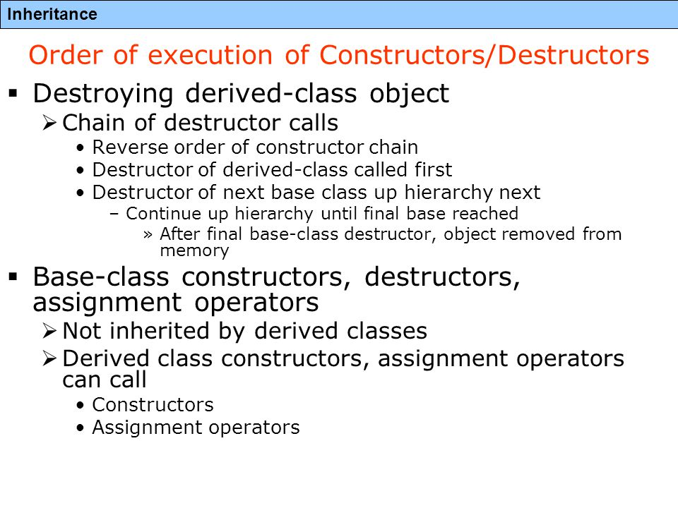Inheritance Order of execution of Constructors/Destructors  Destroying derived-class object  Chain of destructor calls Reverse order of constructor chain Destructor of derived-class called first Destructor of next base class up hierarchy next –Continue up hierarchy until final base reached »After final base-class destructor, object removed from memory  Base-class constructors, destructors, assignment operators  Not inherited by derived classes  Derived class constructors, assignment operators can call Constructors Assignment operators