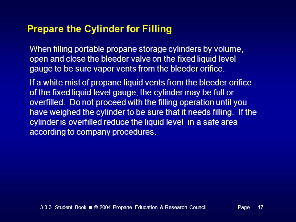 3.3.3 Student Book © 2004 Propane Education & Research CouncilPage 17 Prepare the Cylinder for Filling When filling portable propane storage cylinders