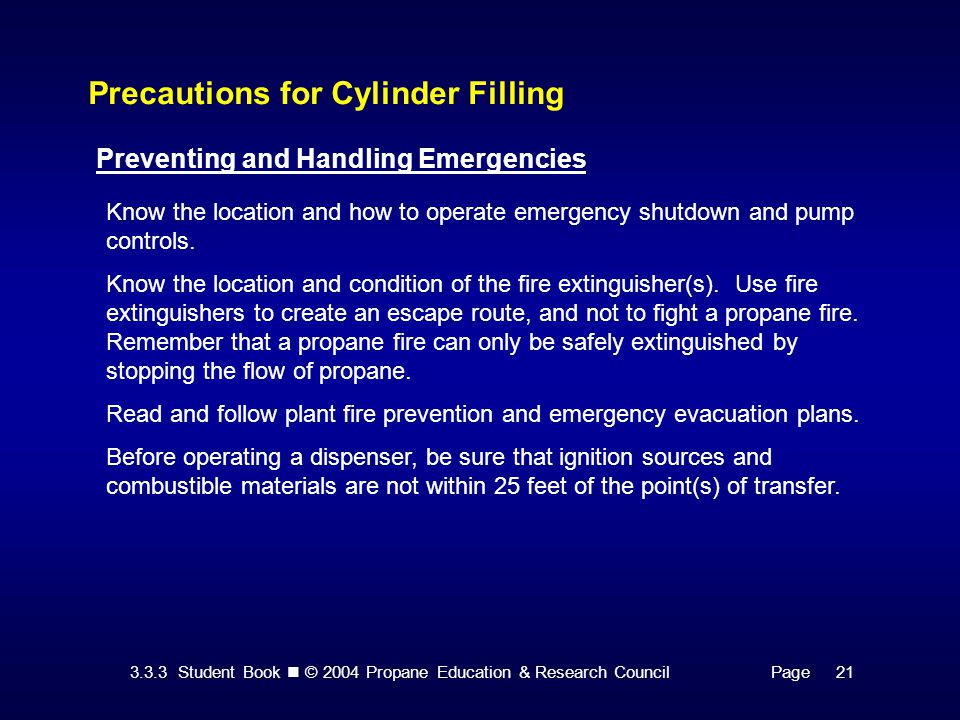 3.3.3 Student Book © 2004 Propane Education & Research CouncilPage 21 Precautions for Cylinder Filling Preventing and Handling Emergencies Know the location and how to operate emergency shutdown and pump controls.