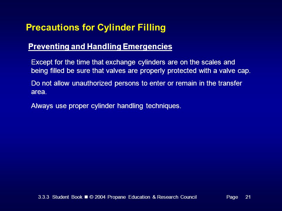 3.3.3 Student Book © 2004 Propane Education & Research CouncilPage 21 Precautions for Cylinder Filling Preventing and Handling Emergencies Except for