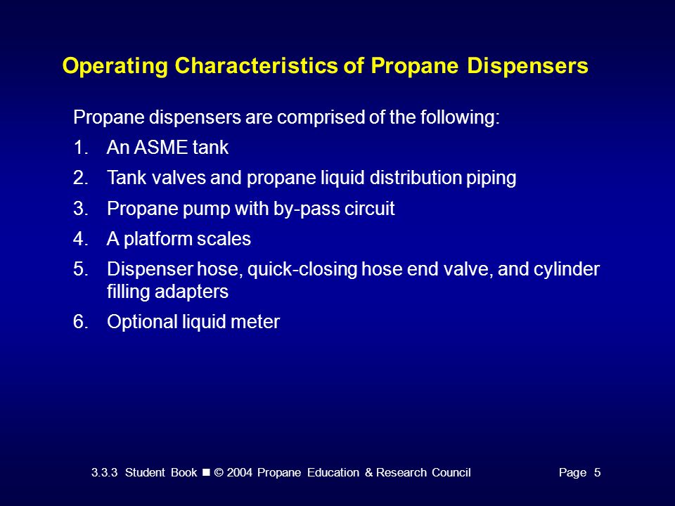 3.3.3 Student Book © 2004 Propane Education & Research CouncilPage 5 Operating Characteristics of Propane Dispensers Propane dispensers are comprised of the following: 1.An ASME tank 2.Tank valves and propane liquid distribution piping 3.Propane pump with by-pass circuit 4.A platform scales 5.Dispenser hose, quick-closing hose end valve, and cylinder filling adapters 6.Optional liquid meter