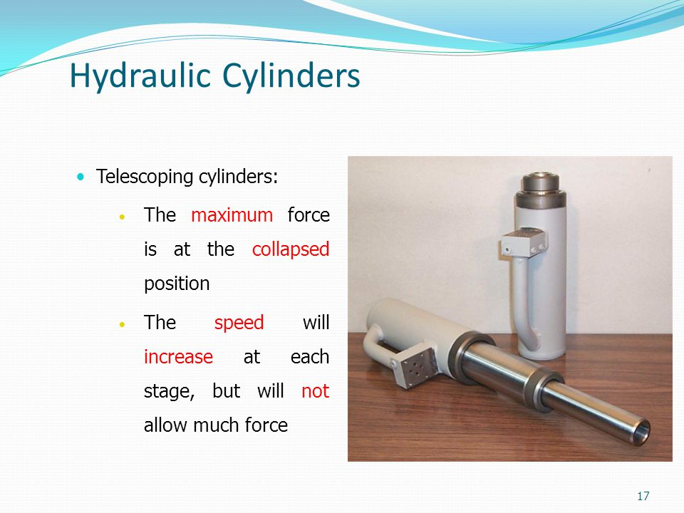 Hydraulic Cylinders Telescoping cylinders: The maximum force is at the collapsed position The speed will increase at each stage, but will not allow mu