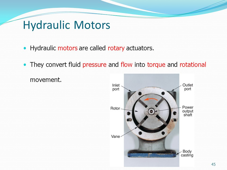 Hydraulic Motors Hydraulic motors are called rotary actuators. They convert fluid pressure and flow into torque and rotational movement. 45