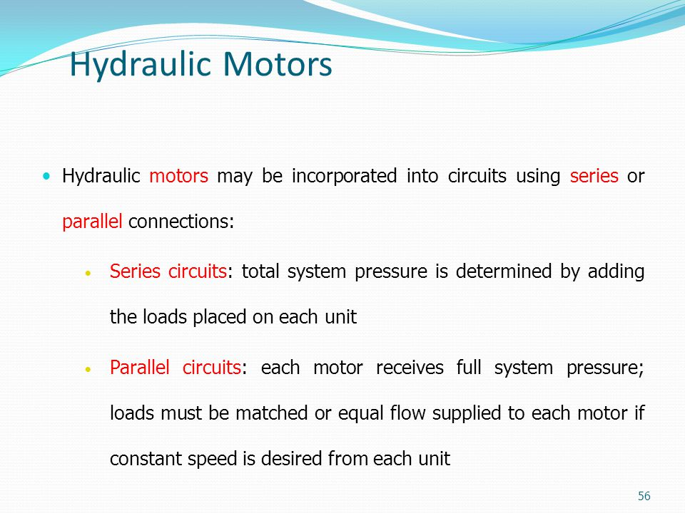 Hydraulic Motors Hydraulic motors may be incorporated into circuits using series or parallel connections: Series circuits: total system pressure is de