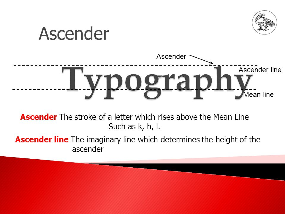 Ascender Ascender The stroke of a letter which rises above the Mean Line Such as k, h, l.