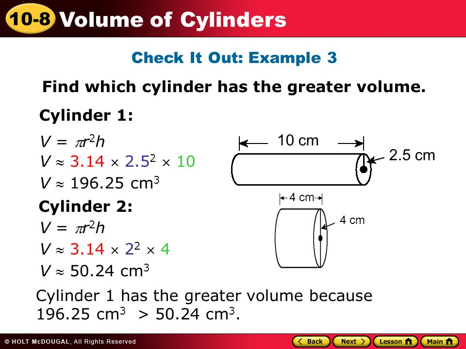 10-8 Volume of Cylinders Check It Out: Example 3 Find which cylinder has the greater volume.