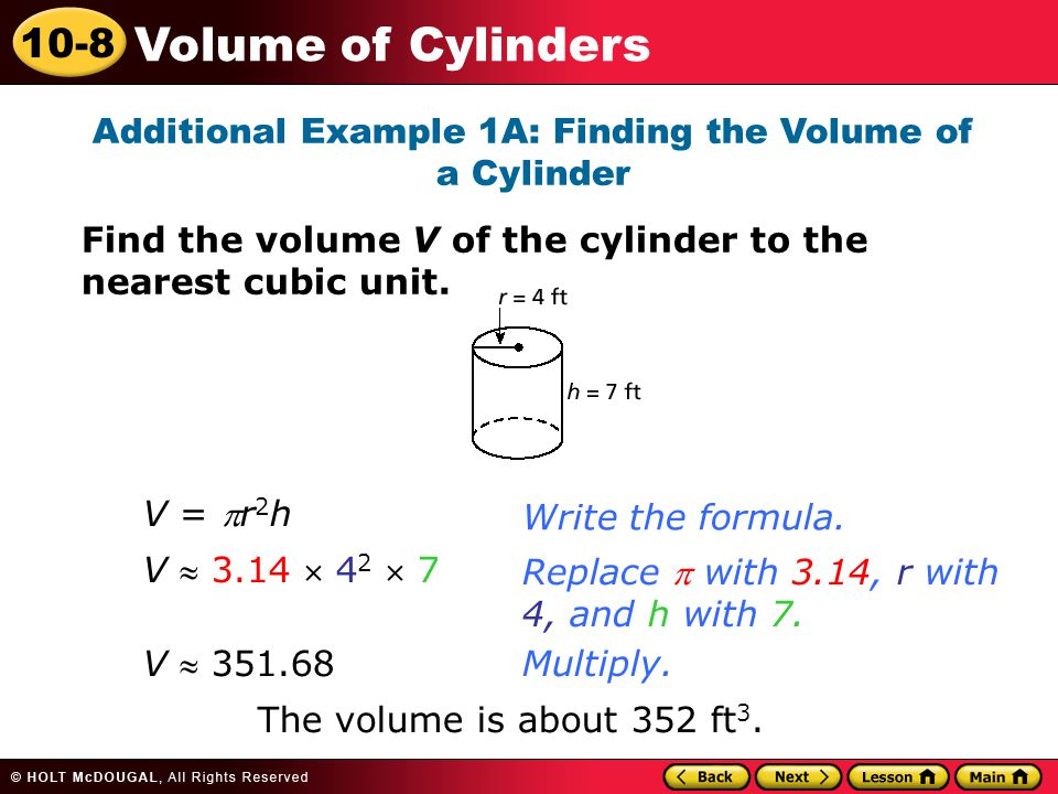 10-8 Volume of Cylinders Additional Example 1A: Finding the Volume of a Cylinder Find the volume V of the cylinder to the nearest cubic unit.
