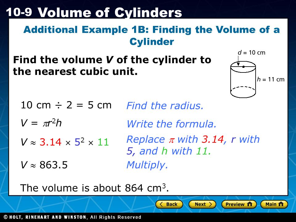 Holt CA Course 1 10-9 Volume of Cylinders Additional Example 1B: Finding the Volume of a Cylinder 10 cm ÷ 2 = 5 cmFind the radius.Write the formula.
