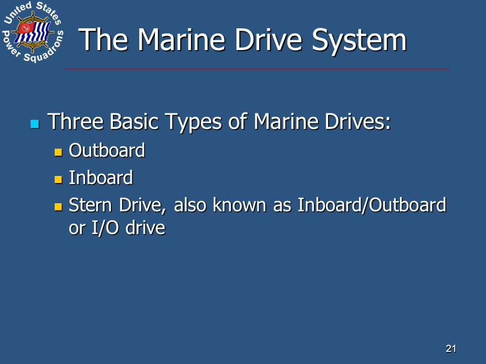 21 The Marine Drive System Three Basic Types of Marine Drives: Three Basic Types of Marine Drives: Outboard Outboard Inboard Inboard Stern Drive, also known as Inboard/Outboard or I/O drive Stern Drive, also known as Inboard/Outboard or I/O drive