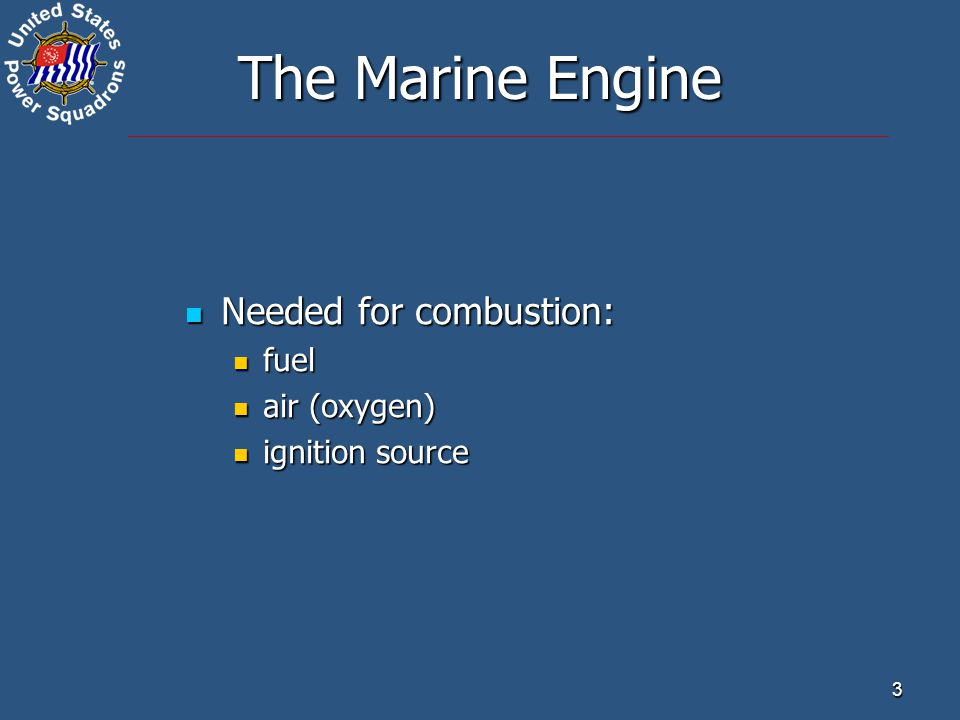 3 The Marine Engine Needed for combustion: Needed for combustion: fuel fuel air (oxygen) air (oxygen) ignition source ignition source
