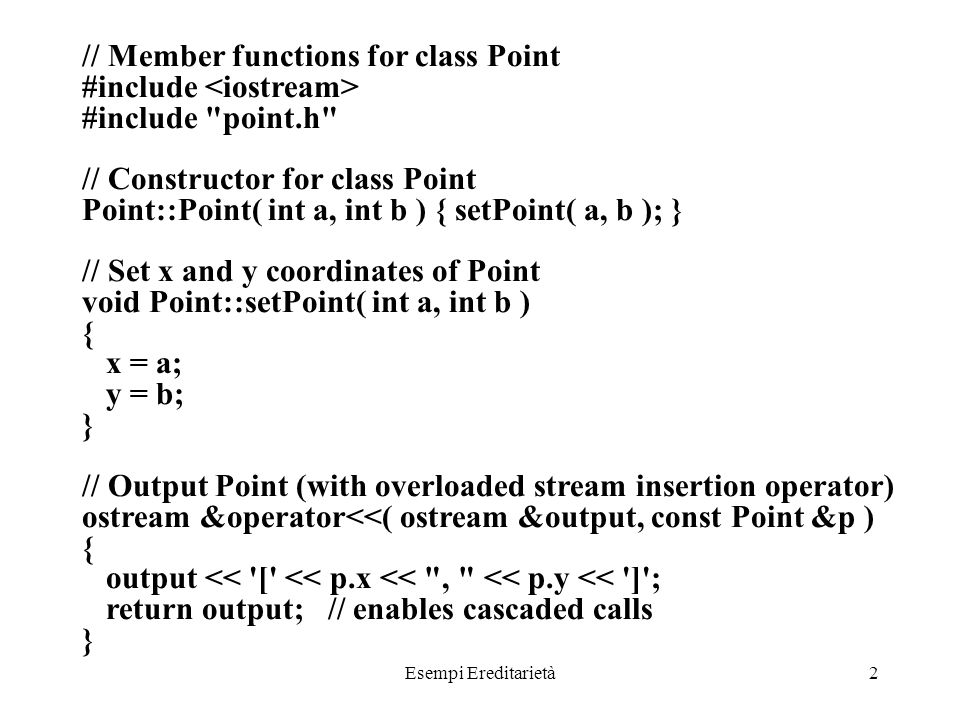 Esempi Ereditarietà2 // Member functions for class Point #include #include point.h // Constructor for class Point Point::Point( int a, int b ) { setPoint( a, b ); } // Set x and y coordinates of Point void Point::setPoint( int a, int b ) { x = a; y = b; } // Output Point (with overloaded stream insertion operator) ostream &operator<<( ostream &output, const Point &p ) { output << [ << p.x << , << p.y << ] ; return output; // enables cascaded calls }