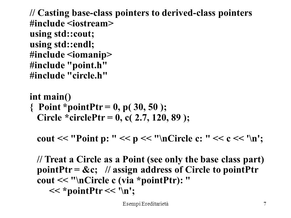 Esempi Ereditarietà7 // Casting base-class pointers to derived-class pointers #include using std::cout; using std::endl; #include #include point.h #include circle.h int main() { Point *pointPtr = 0, p( 30, 50 ); Circle *circlePtr = 0, c( 2.7, 120, 89 ); cout << Point p: << p << \nCircle c: << c << \n ; // Treat a Circle as a Point (see only the base class part) pointPtr = &c; // assign address of Circle to pointPtr cout << \nCircle c (via *pointPtr): << *pointPtr << \n ;