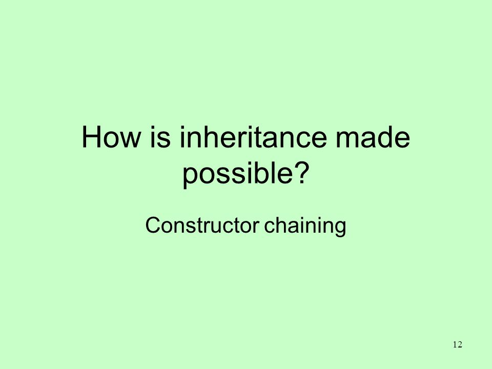 12 How is inheritance made possible? Constructor chaining
