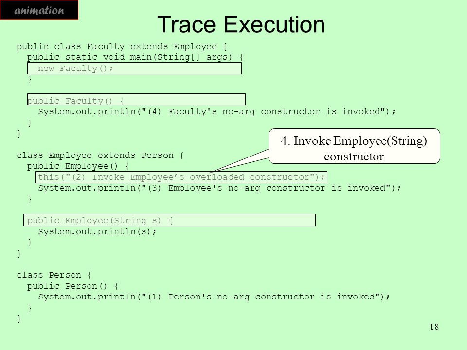 18 Trace Execution public class Faculty extends Employee { public static void main(String[] args) { new Faculty(); } public Faculty() { System.out.pri
