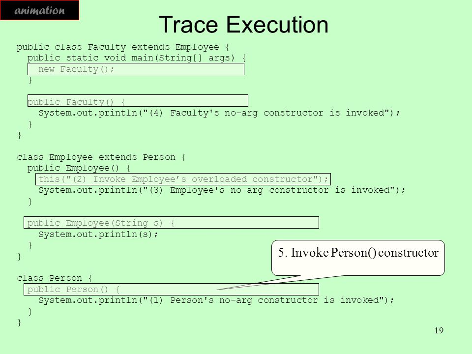 19 Trace Execution public class Faculty extends Employee { public static void main(String[] args) { new Faculty(); } public Faculty() { System.out.pri