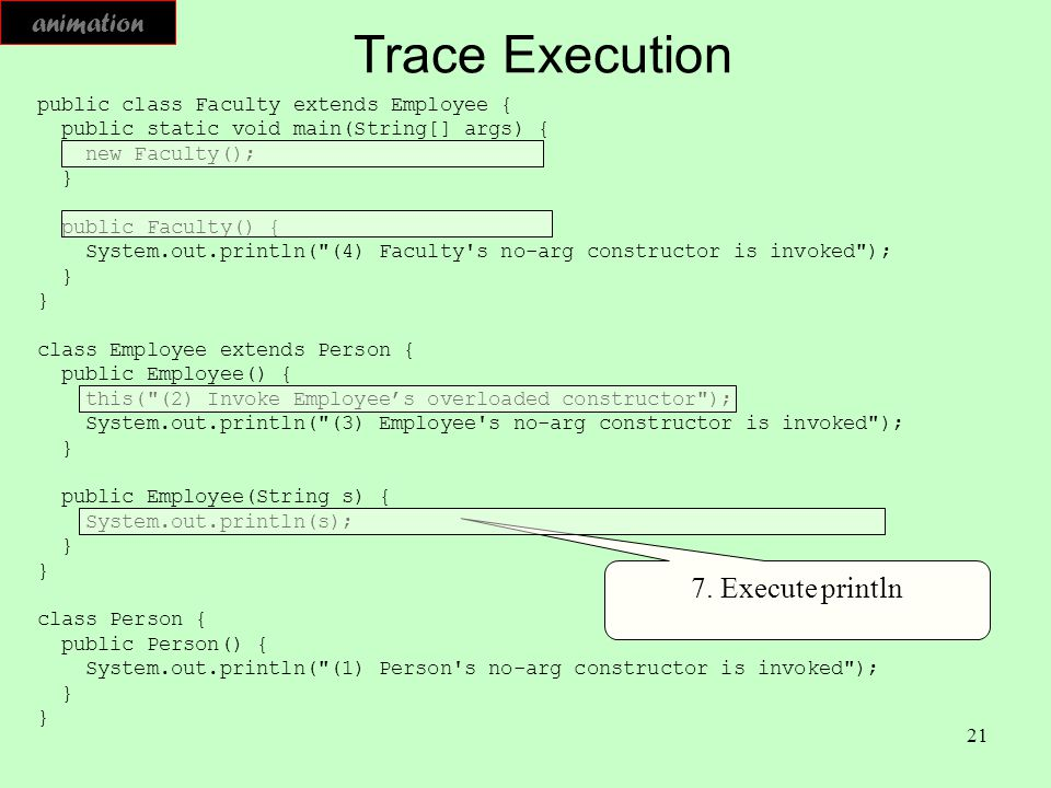 21 Trace Execution public class Faculty extends Employee { public static void main(String[] args) { new Faculty(); } public Faculty() { System.out.pri