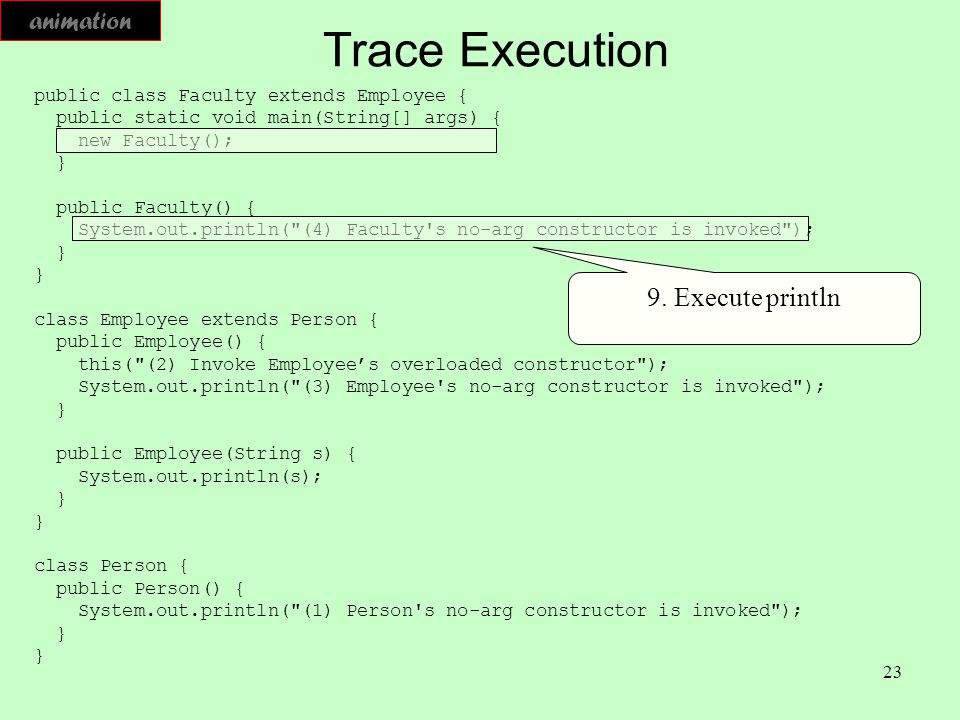 23 Trace Execution public class Faculty extends Employee { public static void main(String[] args) { new Faculty(); } public Faculty() { System.out.pri
