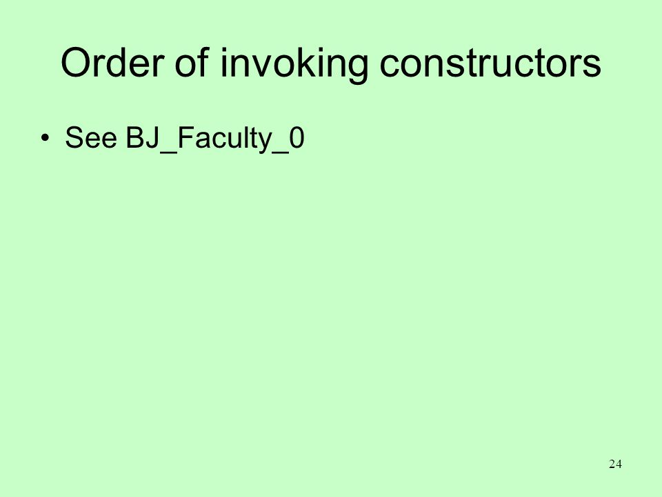 24 Order of invoking constructors See BJ_Faculty_0
