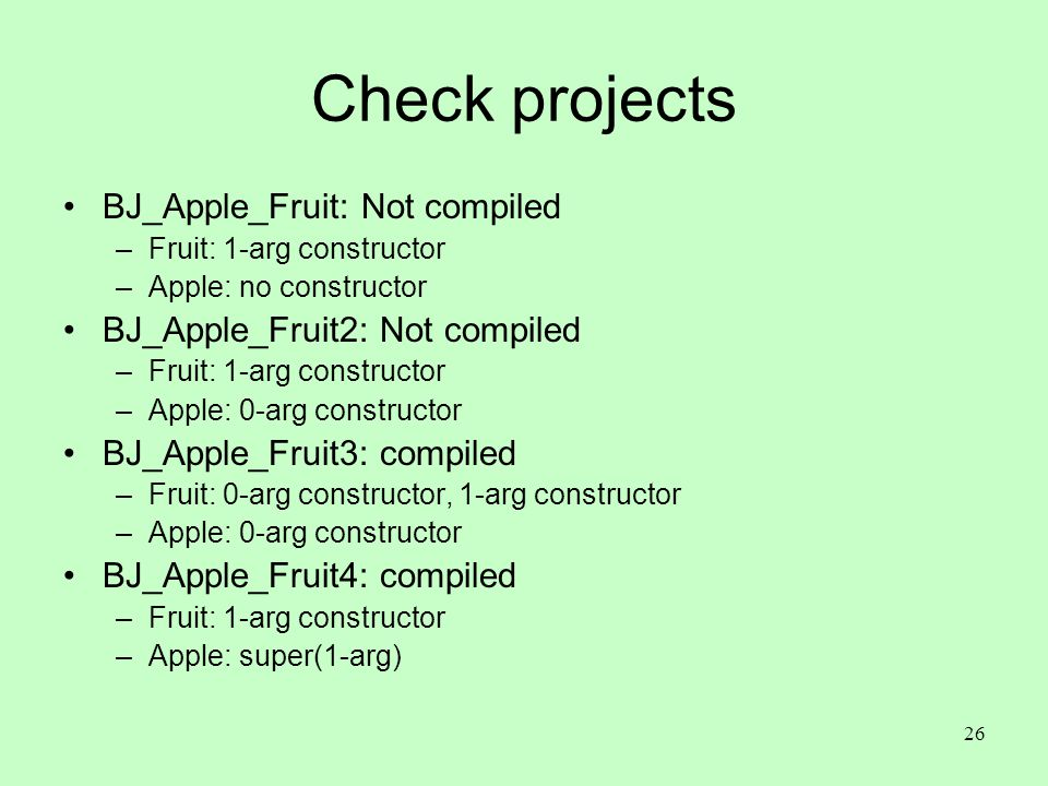 26 Check projects BJ_Apple_Fruit: Not compiled –Fruit: 1-arg constructor –Apple: no constructor BJ_Apple_Fruit2: Not compiled –Fruit: 1-arg constructo