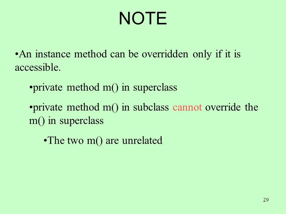 29 NOTE An instance method can be overridden only if it is accessible. private method m() in superclass private method m() in subclass cannot override