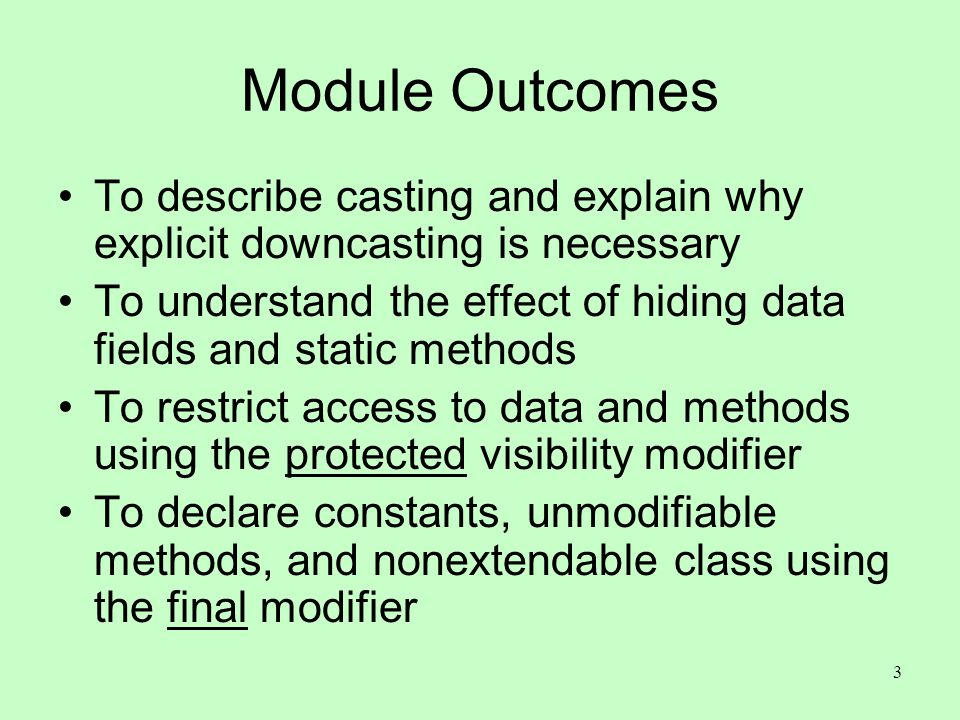 3 Module Outcomes To describe casting and explain why explicit downcasting is necessary To understand the effect of hiding data fields and static meth