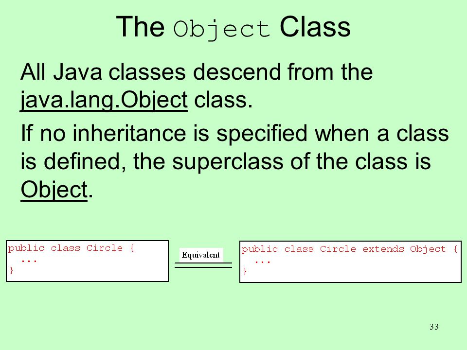 33 The Object Class All Java classes descend from the java.lang.Object class. If no inheritance is specified when a class is defined, the superclass o