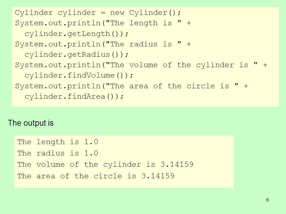 6 Cylinder cylinder = new Cylinder(); System.out.println( The length is + cylinder.getLength()); System.out.println( The radius is + cylinder.getRadius()); System.out.println( The volume of the cylinder is + cylinder.findVolume()); System.out.println( The area of the circle is + cylinder.findArea()); The length is 1.0 The radius is 1.0 The volume of the cylinder is 3.14159 The area of the circle is 3.14159 The output is