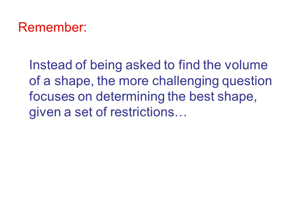 Remember: Instead of being asked to find the volume of a shape, the more challenging question focuses on determining the best shape, given a set of re