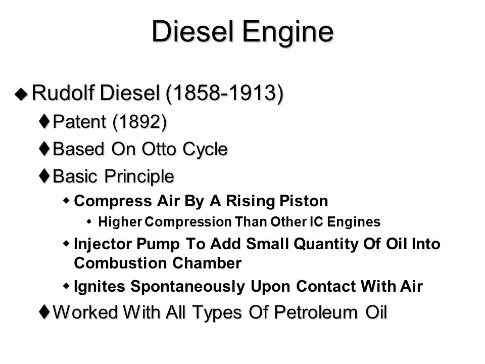 Diesel Engine  Rudolf Diesel (1858-1913)  Patent (1892)  Based On Otto Cycle  Basic Principle  Compress Air By A Rising Piston  Higher Compressi