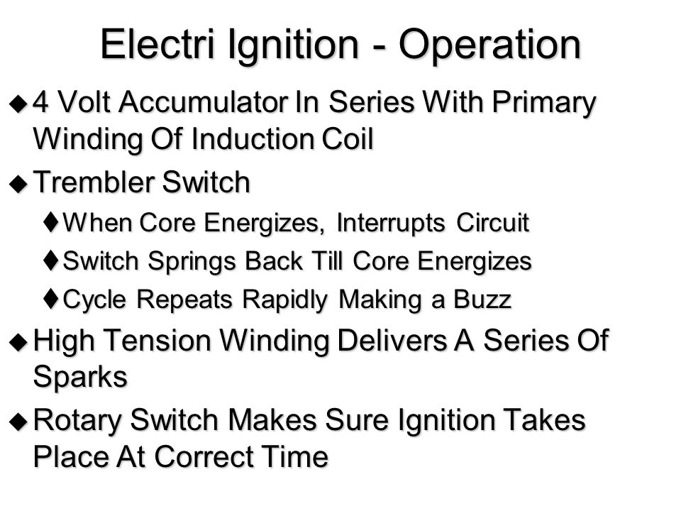 Electri Ignition - Operation  4 Volt Accumulator In Series With Primary Winding Of Induction Coil  Trembler Switch  When Core Energizes, Interrupts