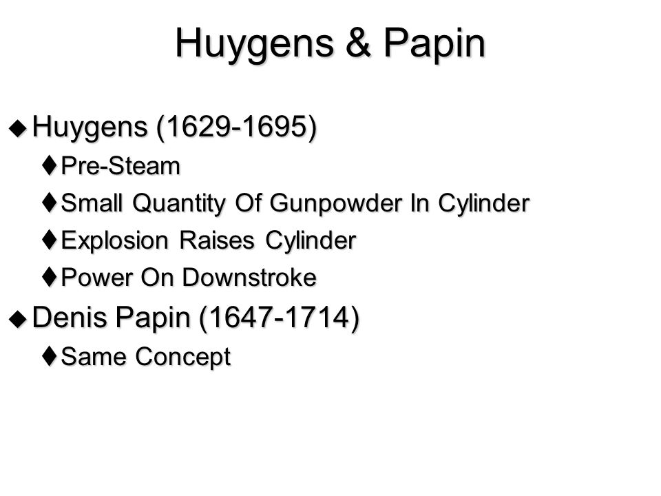 Huygens & Papin  Huygens (1629-1695)  Pre-Steam  Small Quantity Of Gunpowder In Cylinder  Explosion Raises Cylinder  Power On Downstroke  Denis