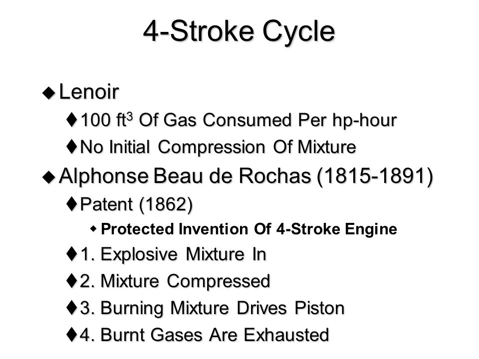 4-Stroke Cycle  Lenoir  100 ft 3 Of Gas Consumed Per hp-hour  No Initial Compression Of Mixture  Alphonse Beau de Rochas (1815-1891)  Patent (186