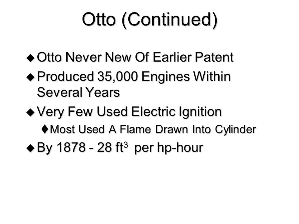 Otto (Continued)  Otto Never New Of Earlier Patent  Produced 35,000 Engines Within Several Years  Very Few Used Electric Ignition  Most Used A Fla