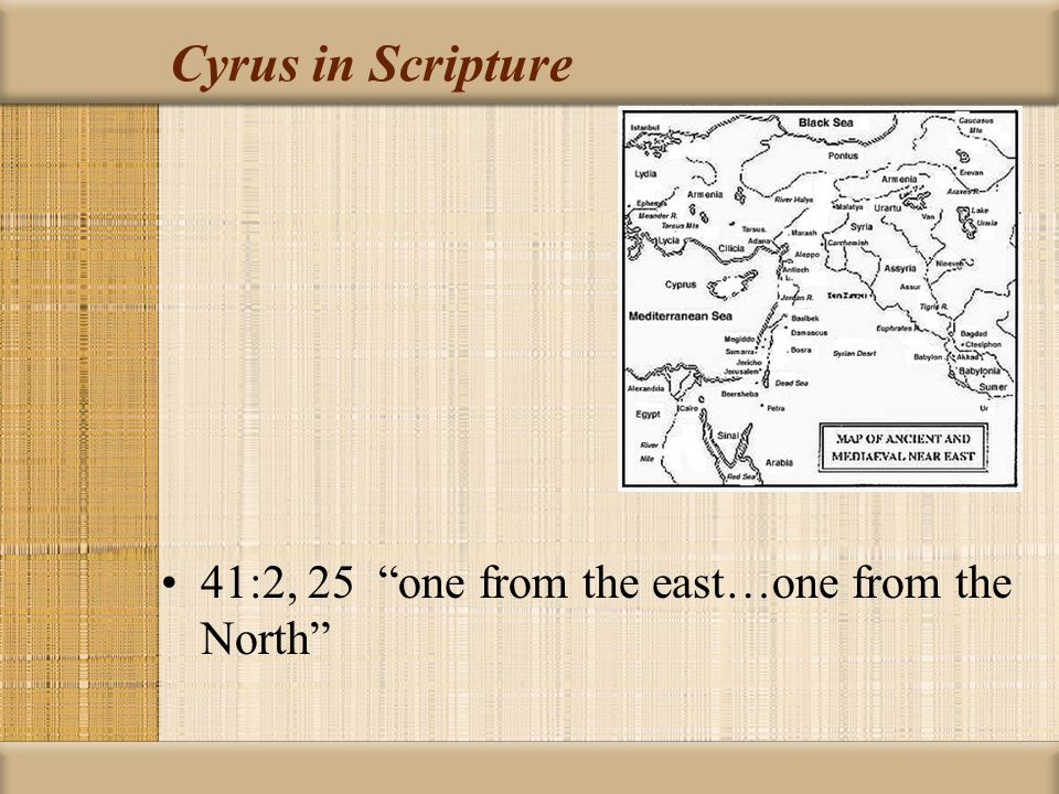 Cyrus in Scripture 41:2, 25 one from the east…one from the North